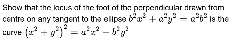 Show that the locus of the foot of the perpendicular drawn from centre on any tangent to the ellipse `b^2x^2+a^2y^2=a^2b^2` is the curve `(x^2+y^2)^2=a^2x^2+b^2y^2`