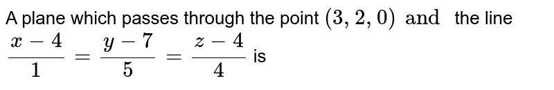 A plane which passes through the point `(3,2,0) and ` the line `(x-4)/(1) = (y-7)/(5) = (z-4)/(4)` is