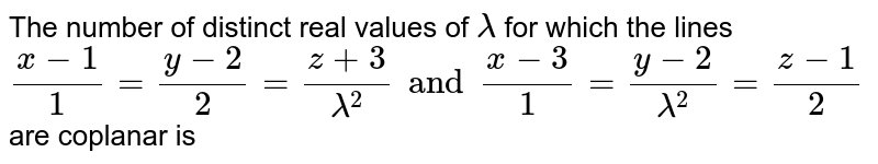The number of distinct reat values of `lamda` for which the lines `(x-1)/(1) = (y-2)/(2) = (z +3)/( lamda ^(2))  and (x-3)/(1) = (y-2)/(lamda ^(2)) = (z-1)/(2)` are coplanar is