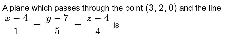 A plane which passes through the point `(3,2,0)` and the line `(x-4)/(1) = (y-7)/(5) = (z-4)/(4)` is