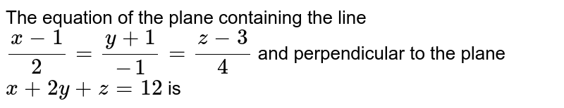The equation of the plane containing the line `(x-1)/(2) = (y +1)/(-1) = (z-3)/(4)` and perpendicular to the plnae `x + 2y + z = 12` is