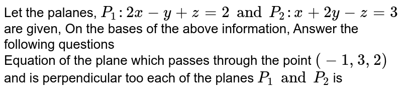 Let the palanes, `P _(1) : 2x - y + z =2 and P _(2) : x + 2y -z =3` are given, On the bases of the above information, Answer the following questions <br> Equation of the plane which passes through the point `(-1,3,2)` and is perpendicular too each of the planes `P _(1) and P _(2)` is