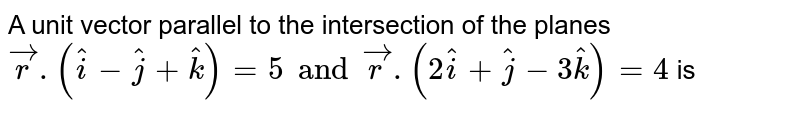 A unit vector parallel to the intersection of the planes `vecr.(hati - hatj + hatk) =5 and vecr.( 2 hati + hatj - 3 hatk) =4` is