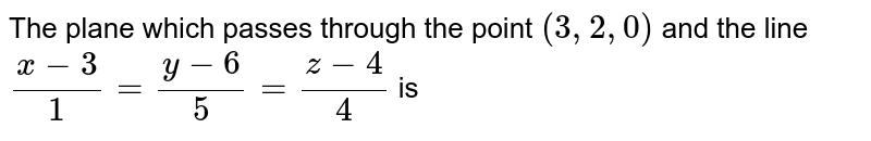 The plane which passes through the point `(3,2,0)` and the line `(x-3)/(1) = (y-6)/(5) = (z-4)/(4)` is
