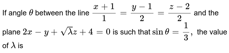 If angle `theta ` between the line `(x+1)/(1) = (y-1)/(2) = (z-2)/(2)` and the plane `2x - y + sqrt lamda z + 4 =0` is such that `sin theta = 1/3,` the value of `lamda ` is