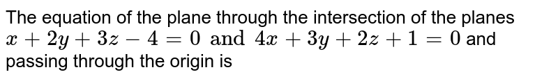 The equation of the pane through the intersection of the planes `x + 2y + 3z -4 =0 and 4x + 3y + 2z + 1=0` and passing through the origin is