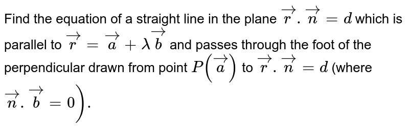 Find the equation of a straight line in the plane `vecr.vecn =d` which is parallel to `vecr = veca + lamda vecb` and passes through the foot of the perpendicular drawn from point `P (veca) ` to `vecr.vecn=d ` (where `vecn .vecb=0).`