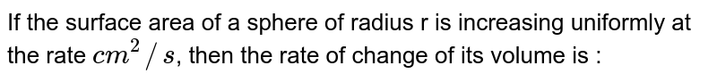 If the surface area of a sphere of radius r is increasing uniformly at the rate `cm^(2)//s`, then the rate of change of its volume is :