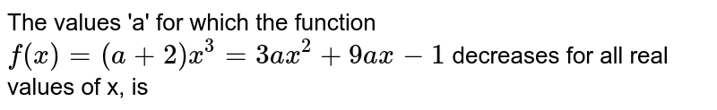 The values 'a' for which the function `f(x)=(a+2)x^(3)=3ax^(2)+9ax-1` decreases for all real values of x, is