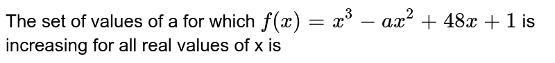 The set of values of a for which `f(x)=x^(3)-ax^(2)+48x+1` is increasing for all real values of x is