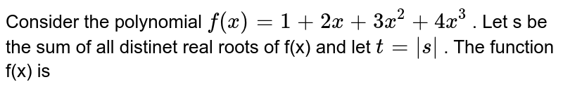 Consider the polynomial `f(x)=1+2x+3x^(2)+4x^(3)` . Let s be the sum of  all distinet real roots of f(x) and let `t=|s|` . The  function f(x) is