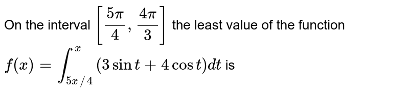 On the interval `[(5pi)/(4),(4pi)/(3)]`  the least value of the function `f(x)=int_(5x//4)^(x)(3sint+4cost)dt` isv