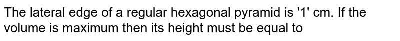 The lateral edge of a regular hexagonal pyramid is '1' cm. If the volume is maximum then its height must be equal to