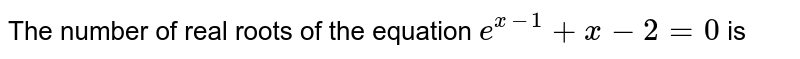 The number of real roots of the equation `e^(x-1)+x-2=0` is