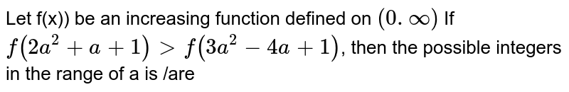 Let f(x)) be an increasing function defined on `(0.oo)` If `f(2a^(2)+a+1)gtf(3a^(2)-4a+1)`, then the possible integers in the range of a is /are
