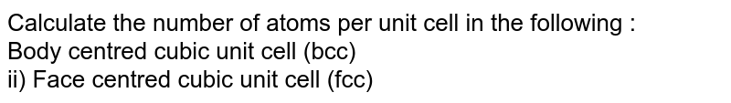 Calculate the number of atoms per unit cell in the following : <br>Body centred cubic unit cell (bcc)<br> ii) Face centred cubic unit cell (fcc)