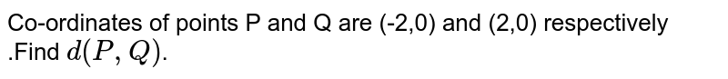 Co-ordinates of points P and Q are (-2,0) and (2,0) respectively .Find `d(P,Q)`.
