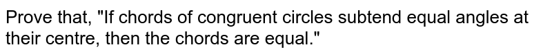 """Prove that, """"If chords of congruent circles subtend equal angles at their centre, then the chords are equal."""""""