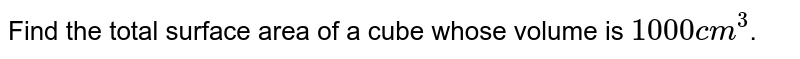 Find the total surface area of a cube whose volume is `1000 cm^3`.