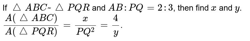 If `triangle ABC~triangle PQR` and `AB:PQ=2:3`, then find `x` and `y`. `(A(triangle ABC))/(A(triangle PQR))=x/(PQ^2)=4/y`.