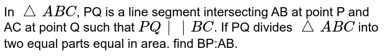 In `triangle ABC`, PQ is a line segment intersecting AB at point P and AC at point Q such that `PQ||BC`. If PQ divides `triangle ABC` into two equal parts equal in area. find BP:AB.
