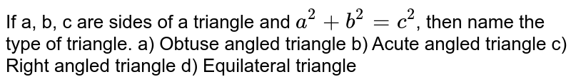 If a, b, c are sides of a triangle and `a^2+b^2=c^2`, then name the type of triangle. a) Obtuse angled triangle b) Acute angled triangle c) Right angled triangle d) Equilateral triangle