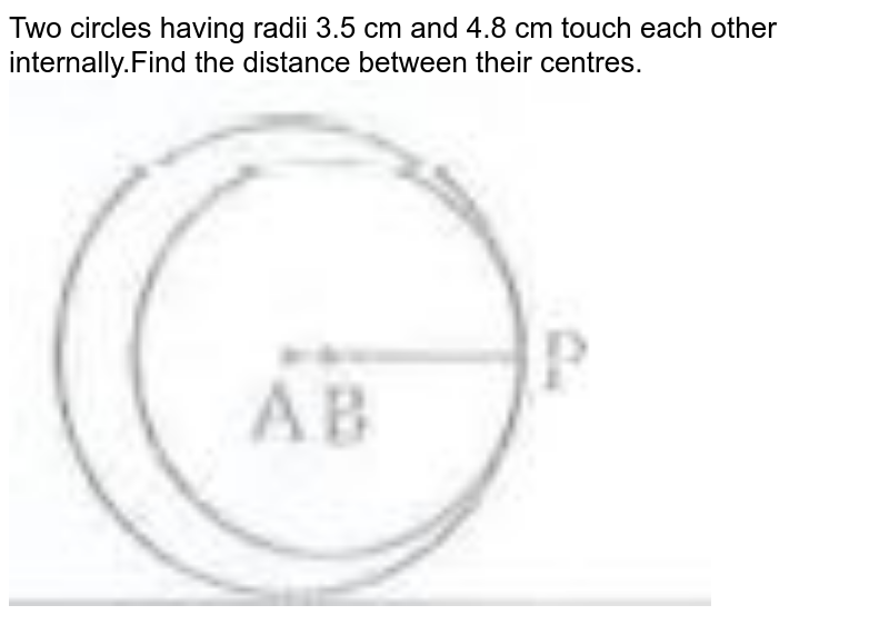 """Two circles having radii 3.5 cm and 4.8 cm touch each other internally.Find the distance between their centres.<br><img src=""""https://doubtnut-static.s.llnwi.net/static/physics_images/CHT_MK_MAT_X_P2_C03_S02_001_Q01.png"""" width=""""80%"""">"""