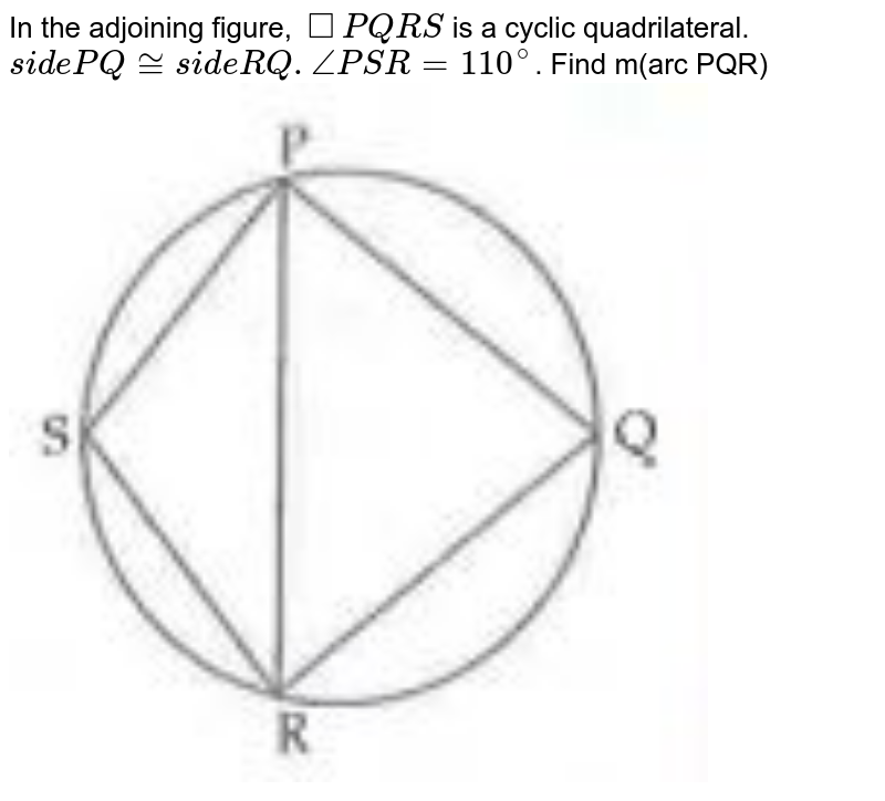 """In the adjoining figure, `square PQRS` is a cyclic quadrilateral. `side PQ~=side RQ./_PSR=110^@`. Find m(arc PQR)<br><img src=""""https://doubtnut-static.s.llnwi.net/static/physics_images/CHT_MK_MAT_X_P2_C03_S04_006_Q01.png"""" width=""""80%"""">"""
