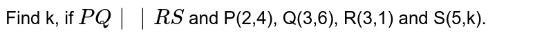 Find k, if `PQ  RS` and P(2,4), Q(3,6), R(3,1) and S(5,k).