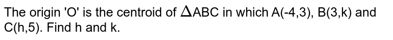 The origin 'O' is the centroid of `Delta`ABC in which A(-4,3), B(3,k) and C(h,5). Find h and k.