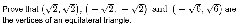 Prove that `(sqrt 2,sqrt 2),(-sqrt 2,-sqrt 2) and (-sqrt 6,sqrt 6)` are the vertices of an equilateral triangle.