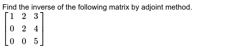 Find the inverse of the following matrix by adjoint method. `[[1,2,3],[0,2,4],[0,0,5]]`