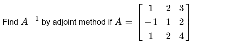 Find `A^-1` by adjoint method and by elementary transformationns if ` A = [[1,2,3],[-1,1,2],[1,2,4]]`