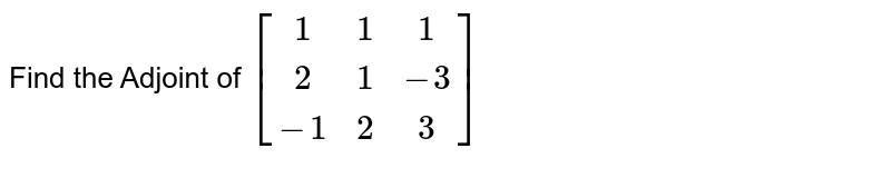 Find the Adjoint of `[[1,1,1],[2,1,-3],[-1,2,3]]`
