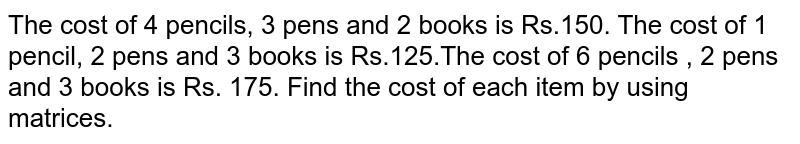The cost of 4 pencils, 3 pens and 2 books is Rs.150. The cost of 1 pencil, 2 pens and 3 books is Rs.125.The cost of 6 pencils , 2 pens and 3 books is Rs. 175. Find the cost of each item by using matrices.