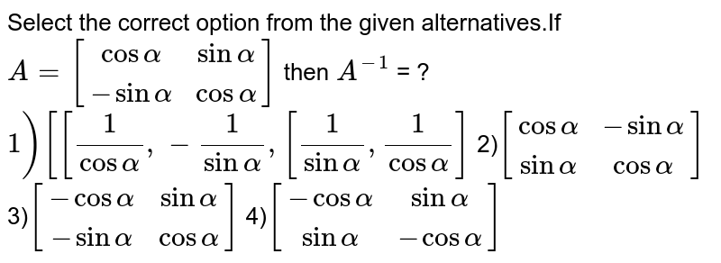Select the correct option from the given alternatives.If ` A = [[cosalpha,sinalpha],[-sinalpha,cosalpha]]` then `A^-1` =  1)`[[frac{1}{cosalpha},-frac{1}{sinalpha],[frac{1}{sinalpha},frac{1}{cosalpha]]` 2)`[[cosalpha,-sinalpha],[-sinalpha,cosalpha]]` 3)`[[-cosalpha,sinalpha],[-sinalpha,cosalpha]]` 4)`[[-cosalpha,sinalpha],[sinalpha,-cosalpha]]`