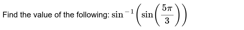 Find the value of the following: `  sin^-1(sin(frac{5pi}{3}))`