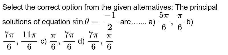 Select the correct option from the given alternatives: The principal solutions of equation `sintheta =frac{-1}{2}` are….... a)  `frac{5pi}{6},frac{pi}{6}` b)  `frac{7pi}{6},frac{11pi]{6}` c)  `frac{pi}{6},frac{7pi}{6}` d)  `frac{7pi}{6}, frac{pi}{6}`