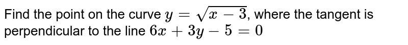 Find the point on the curve `y=sqrt (x-3)`, where the tangent is perpendicular to the line `6x+3y-5 = 0`