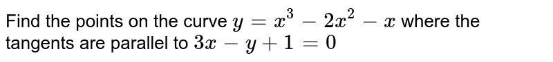 Find the points on the curve `y= x^3 -2x^2 -x` where the tangents are parallel to `3x-y+1=0`