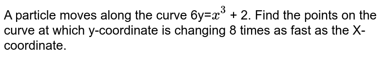 A particle moves along the curve 6y=`x^3` + 2. Find the points on the curve at which y-coordinate is changing 8 times as fast as the X-coordinate.