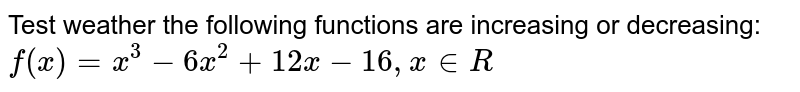 Test weather the following functions are increasing or decreasing: `f(x) = x^3 -6x^2 + 12x -16, x in R`