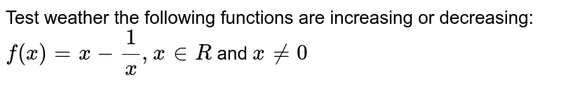 Test weather the following functions are increasing or decreasing: `f(x) = x- 1/x, x in R` and `x ne 0`