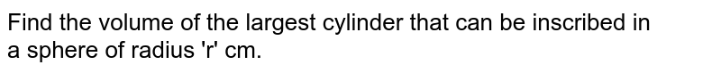 Find the volume of the largest cylinder that can be inscribed in <br> a sphere of radius 'r' cm.