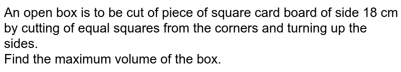 An open box is to be cut of piece of square card board of side 18 cm <br> by cutting of equal squares from the corners and turning up the sides. <br> Find the maximum volume of the box.