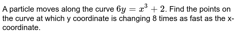 A particle moves along the curve `6y =x^3+2`. Find the points on the curve at which y coordinate is changing 8 times as fast as the x-coordinate.