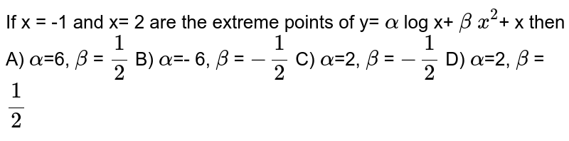 If x = -1 and x= 2 are the extreme points of y= ` alpha` log x+ `beta` `x^2`+ x then A)  `alpha`=6, `beta` = `1/2` B)  `alpha`=- 6, `beta` = `- 1/2` C)  `alpha`=2, `beta` = `-1/2` D)  `alpha`=2, `beta` = `1/2`