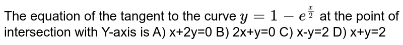 The equation of the tangent to the curve `y=1-e^(x/2)`  at the point of intersection with Y-axis is   A)  x+2y=0 B)  2x+y=0 C)  x-y=2 D)  x+y=2