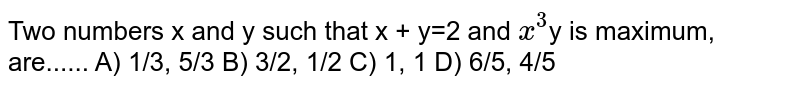 Two numbers x and y such that x + y=2 and `x^3`y is maximum, are...... A)  1/3, 5/3 B)  3/2, 1/2 C)  1, 1 D)  6/5, 4/5