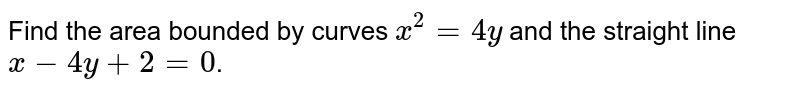Find the area bounded by curves `x^2=4y` and the straight line `x-4y+2=0`.